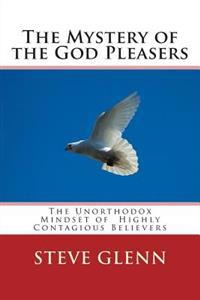 The Mystery of the God Pleasers: The Unorthodox Mindset of Highly Contagious Believers