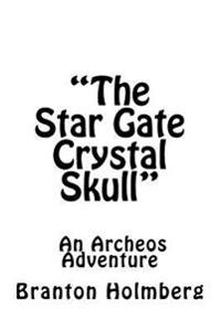 The Star Gate Crystal Skull; An Archeo's Adventure