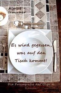 Es Wird Gegessen, Was Auf Den Tisch Kommt!: Die Fressografie Der Olga A.