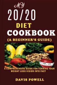 My 20/20 Diet Cookbook(a Beginner?s Guide): A Comprehensive Guide for Turning Your Weight Loss Vision Into Fact.
