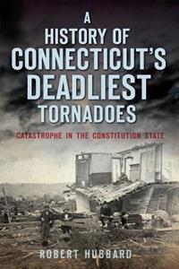 A History of Connecticut's Deadliest Tornadoes: Catastrophe in the Constitution State