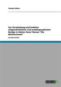 """Zur Verarbeitung Und Funktion Zeitgeschichtlicher Und Autobiographischer Bezuge in Gunter Grass' Roman """"Die Blechtrommel"""""""