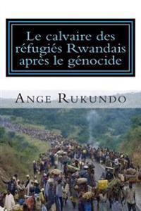Le Calvaire Des Refugies Rwandais Apres Le Genocide: Recit D'Un Survivant: Du Milieu Du Genocide Rwandais Au Coeur Des Etats-Unis