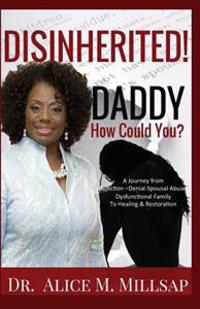 Disinherited! Daddy How Could You?: A Journey from Rejection-Denial-Spousal Abuse-Dysfunctional Family to Healing & Restoration
