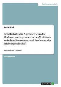 Gesellschaftliche Asymmetrie in Der Moderne Und Asymmetrisches Verhaltnis Zwischen Konsument Und Produzent Der Erlebnisgesellschaft