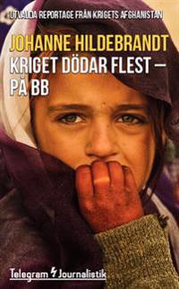 Kriget dödar flest - på BB : utvalda reportage från krigets Afghanistan