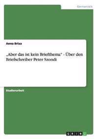 """""""aber Das Ist Kein Briefthema -  ber Den Briefschreiber Peter Szondi"""