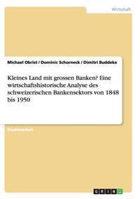 Kleines Land Mit Grossen Banken? Eine Wirtschaftshistorische Analyse Des Schweizerischen Bankensektors Von 1848 Bis 1950