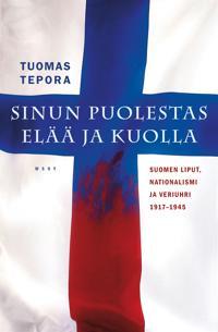Sinun puolestas elää ja kuolla: Suomen liput, nationalismi ja veriuhri 1917-1945