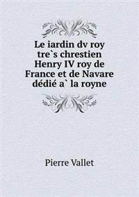 Le Iardin DV Roy Tre S Chrestien Henry IV Roy de France Et de Navare de Die a la Royne