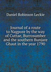 Journal of a Route to Nagpore by the Way of Cuttae, Burrosumber and the Southern Bunjare Ghaut in the Year 1790