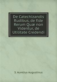 de Catechizandis Rudibus, de Fide Rerum Quae Non Videntur, de Utilitate Credendi