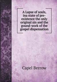 A Lapse of Souls, Ina State of Pre-Existence the Only Original Sin and the Gound-Work of the Gospel Dispensation