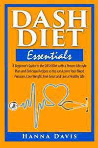Dash Diet Essentials: A Beginner's Guide to the Dash Diet with a Proven Lifestyle Plan and Delicious Recipes So You Can Lower Your Blood Pre