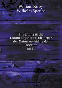 Einleitung in Die Entomologie Oder, Elemente Der Naturgeschichte Der Insecten Band 1