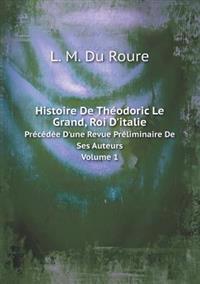 Histoire de Theodoric Le Grand, Roi D'Italie Precedee D'Une Revue Preliminaire de Ses Auteurs Volume 1