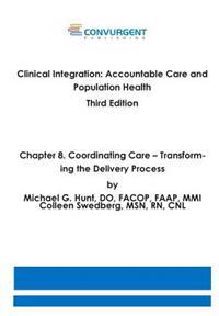 Clinical Integration, Accountable Care and Population Health, 3rd Edition. Chapter 8. Coordinating Care: Transforming the Delivery Process