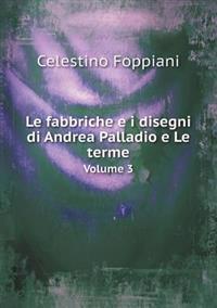 Le Fabbriche E I Disegni Di Andrea Palladio E Le Terme Volume 3