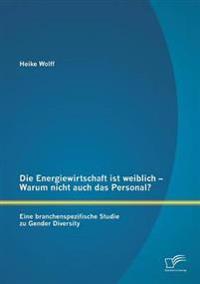 Die Energiewirtschaft Ist Weiblich - Warum Nicht Auch Das Personal? Eine Branchenspezifische Studie Zu Gender Diversity