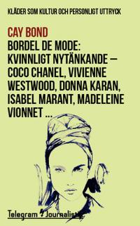 Bordel de mode : kläder som kultur och personligt uttryck - kvinnligt nytänkande : Coco Chanel, Vivienne Westwood, Donna Karan, Isabel Marant, Madeleine Vionnet …