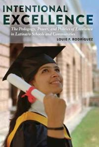 Intentional Excellence: The Pedagogy, Power, and Politics of Excellence in Latina/O Schools and Communities