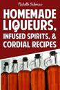 Homemade Liqueurs, Infused Spirits, & Cordial Recipes