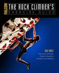 The Rock Climber's Exercise Guide: Training for Strength, Power, Endurance, Flexibility, and Stability