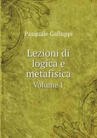 Lezioni Di Logica E Metafisica Volume 1
