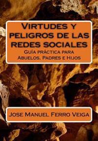 Virtudes y Peligros de Las Redes Sociales: Guia Practica Para Abuelos, Padres E Hijos