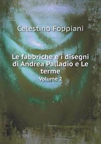 Le Fabbriche E I Disegni Di Andrea Palladio E Le Terme Volume 2