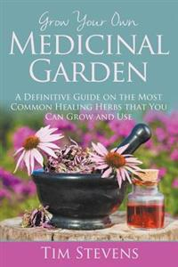 Grow Your Own Medicinal Garden: A Definitive Guide on the Most Common Healing Herbs That You Can Grow and Use