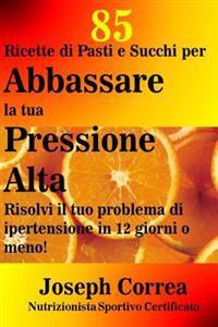 85 Ricette Di Pasti E Succhi Per Abbassare La Tua Pressione Alta: Risolvi Il Tuo Problema Di Ipertensione in 12 Giorni O Meno!