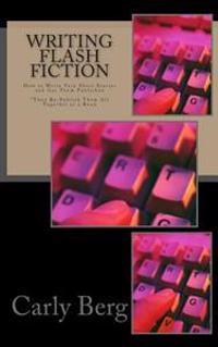 Writing Flash Fiction: How to Write Very Short Stories and Get Them Published. *Then Re-Publish Them All Together as a Book