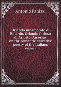 Orlando Innamorato Di Bojardo. Orlando Furioso Di Ariosto. an Essay on the Romantic Narrative Poetry of the Italians Volume 6