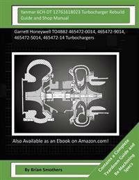 Yanmar 6ch-Dt 12761618023 Turbocharger Rebuild Guide and Shop Manual: Garrett Honeywell To4b82 465472-0014, 465472-9014, 465472-5014, 465472-14 Turboc