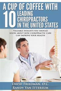 A Cup of Coffee with 10 Leading Chiropractors in the United States: Valuable Insights You Should Know about How Chiropractic Care Can Improve Your Hea
