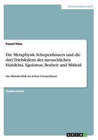 Die Metaphysik Schopenhauers Und Die Drei Triebfedern Des Menschlichen Handelns. Egoismus, Bosheit Und Mitleid