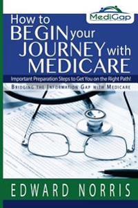 How to Begin Your Journey with Medicare: Important Preparation Steps to Get You on the Right Path-Bridging the Information Gap