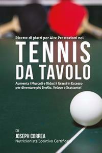 Ricette Di Piatti Per Alte Prestazioni Nel Tennis Da Tavolo: Aumenta I Muscoli E Riduci I Grassi in Eccesso Per Diventare Piu Snello, Veloce E Scattan