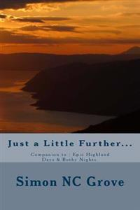 Just a Little Further...: Companion To: Epic Highland Days & Bothy Nights.