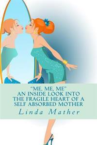 Me, Me, Me - An Inside Look Into the Fragile Heart of a Self Absorbed Mother