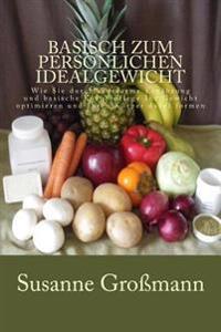 Basisch Zum Personlichen Idealgewicht: Wie Sie Durch Saurearme Ernahrung Ihr Gewicht Optimieren Und Ihren Korper Dabei Formen