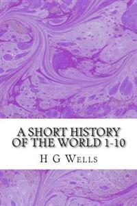 A Short History of the World 1-10: (H.G Wells Classics Collection)