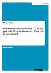 Einsatzmoglichkeiten Des Web 2.0 Fur Die Politische Kommunikation Und Wirtschaft in Deutschland
