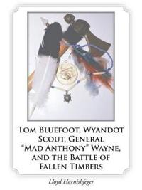 "Tom Bluefoot, Wyandot Scout, General ""mad Anthony"" Wayne, and the Battle of Fallen Timbers"