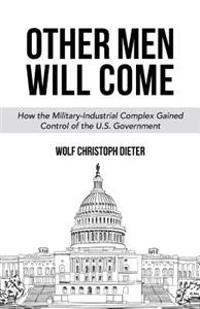 Other Men Will Come: How the Military-Industrial Complex Gained Control of the U.S. Government