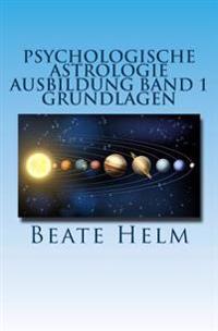 Psychologische Astrologie - Ausbildung Band 1 - Grundlagen: Einfuhrung - Die 12 Astrologischen Grundenergien - Aufbau Des Horoskops - Aspekte