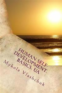 Human Self-Development. Basics. Ua: The System of Collected Facts about the Content and Possibility of Human Life. Love, Respect and Understanding Are