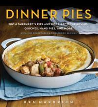 Dinner Pies: From Shepherd's Pies and Pot Pies to Tarts, Turnovers, Quiches, Hand Pies, and More, with 100 Delectable and Foolproof