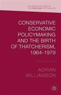 Conservative Economic Policymaking and the Birth of Thatcherism, 1964-1979